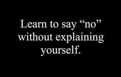 learn to say no without explaining yourself.