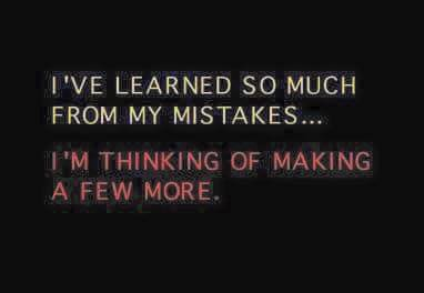 I've learned so much from my mistakes...
