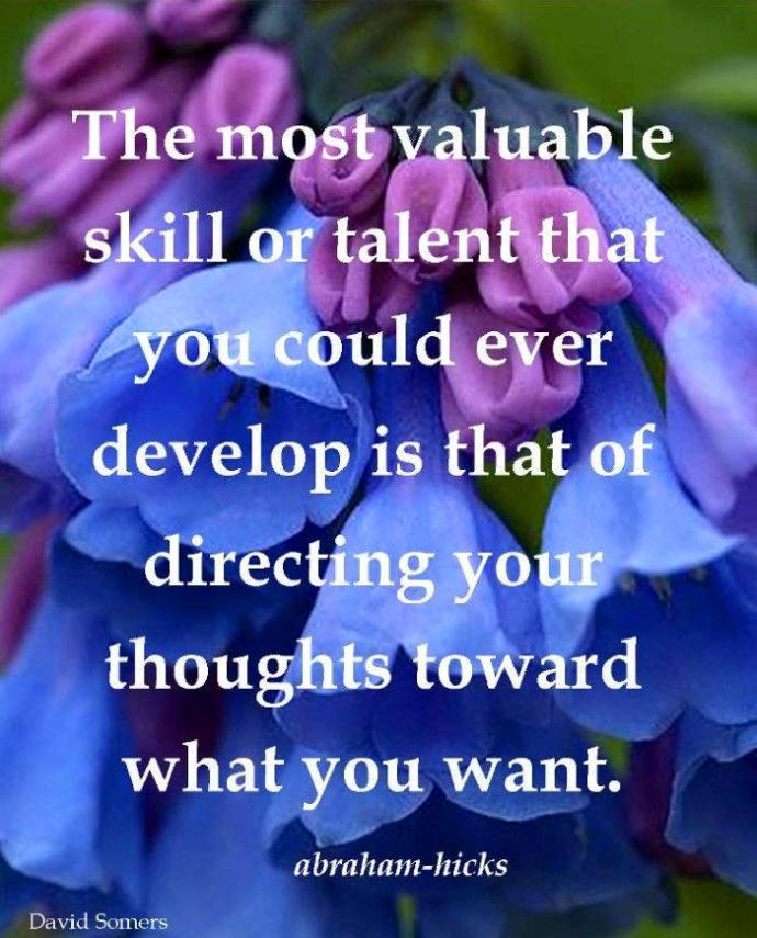 The most valuable skill or talent you could have is directing your thoughts toward what you want